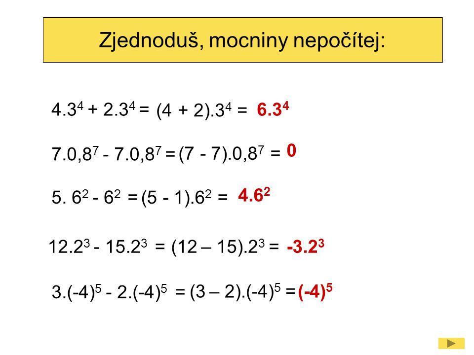 Zjednoduš, mocniny nepočítej: 4.3 4 + 2.3 4 = (4 + 2).3 4 = 6.3 4 5. 6 2 - 6 2 = (5 - 1).6 2 = 4.6 2 12.2 3 - 15.2 3 =(12 – 15).2 3 =-3.2 3 7.0,8 7 -