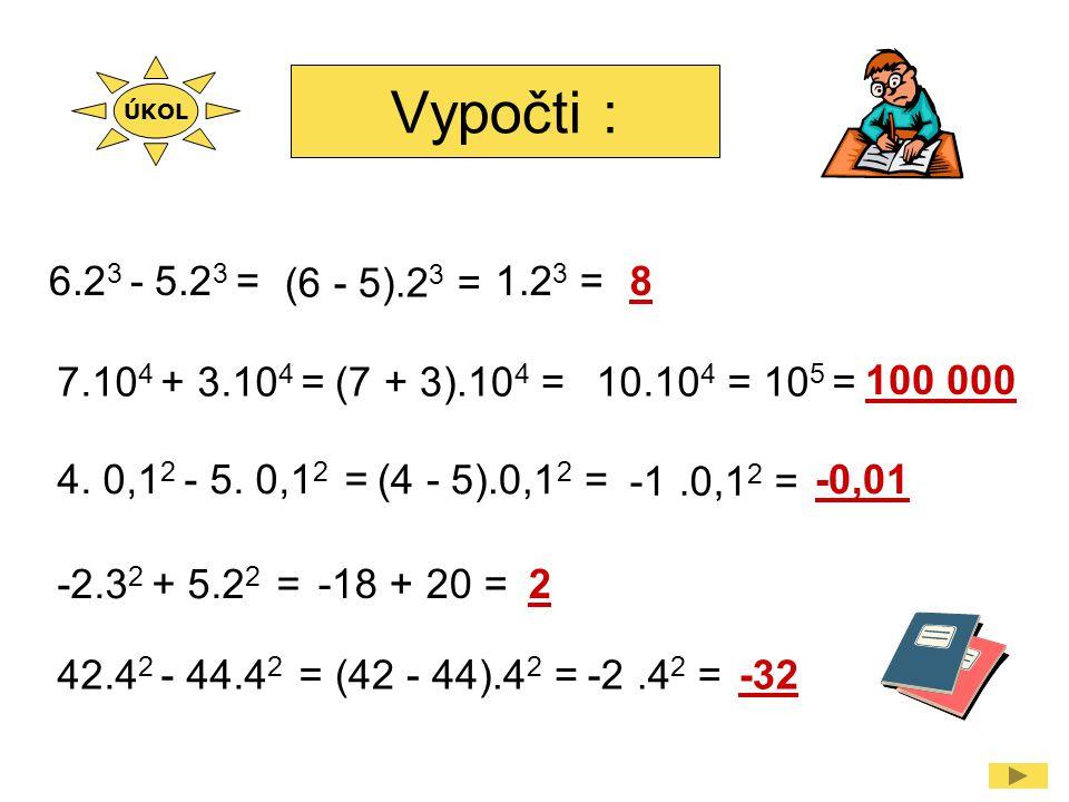 Vypočti : 6.2 3 - 5.2 3 = (6 - 5).2 3 = 1.2 3 =8 4. 0,1 2 - 5. 0,1 2 = (4 - 5).0,1 2 = -1.0,1 2 = -0,01 -2.3 2 + 5.2 2 = -18 + 20 =2 7.10 4 + 3.10 4 =