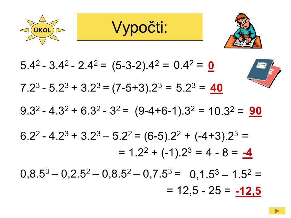 7.2 3 - 5.2 3 + 3.2 3 =(7-5+3).2 3 =5.2 3 =40 9.3 2 - 4.3 2 + 6.3 2 - 3 2 = (9-4+6-1).3 2 = 10.3 2 = 90 5.4 2 - 3.4 2 - 2.4 2 =(5-3-2).4 2 = 0.4 2 = 0 6.2 2 - 4.2 3 + 3.2 3 – 5.2 2 = (6-5).2 2 + (-4+3).2 3 = = 1.2 2 + (-1).2 3 =-44 - 8 = ÚKOL 0,8.5 3 – 0,2.5 2 – 0,8.5 2 – 0,7.5 3 = 0,1.5 3 – 1.5 2 = = 12,5 - 25 = -12,5