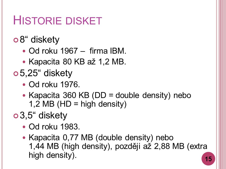 "H ISTORIE DISKET 8"" diskety Od roku 1967 – firma IBM. Kapacita 80 KB až 1,2 MB. 5,25"" diskety Od roku 1976. Kapacita 360 KB (DD = double density) nebo"