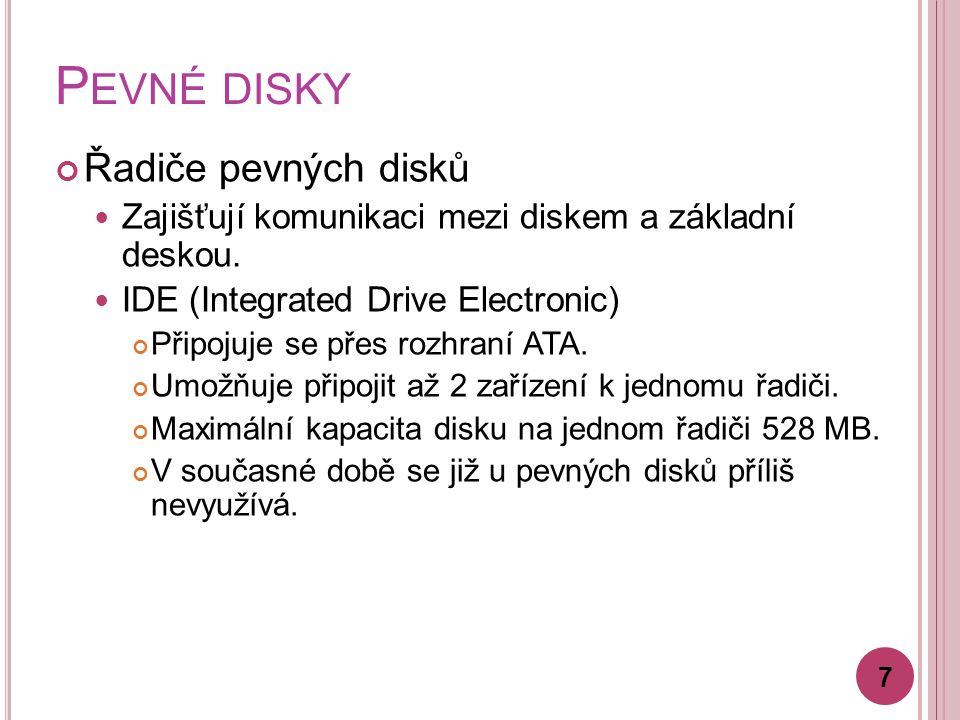 P EVNÉ DISKY Řadiče pevných disků Zajišťují komunikaci mezi diskem a základní deskou. IDE (Integrated Drive Electronic) Připojuje se přes rozhraní ATA