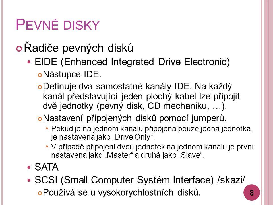 P EVNÉ DISKY Řadiče pevných disků EIDE (Enhanced Integrated Drive Electronic) Nástupce IDE. Definuje dva samostatné kanály IDE. Na každý kanál předsta