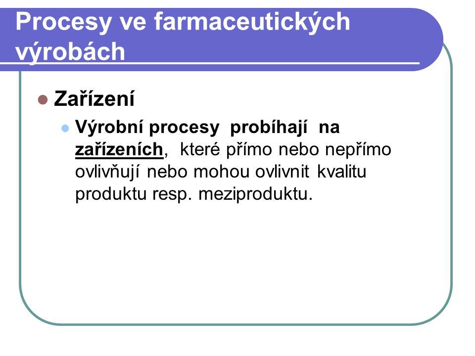 Procesy ve farmaceutických výrobách Zařízení Výrobní procesy probíhají na zařízeních, které přímo nebo nepřímo ovlivňují nebo mohou ovlivnit kvalitu p