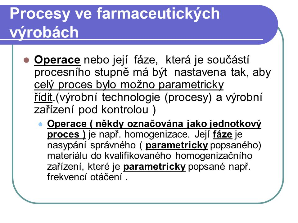 Procesy ve farmaceutických výrobách Operace nebo její fáze, která je součástí procesního stupně má být nastavena tak, aby celý proces bylo možno param