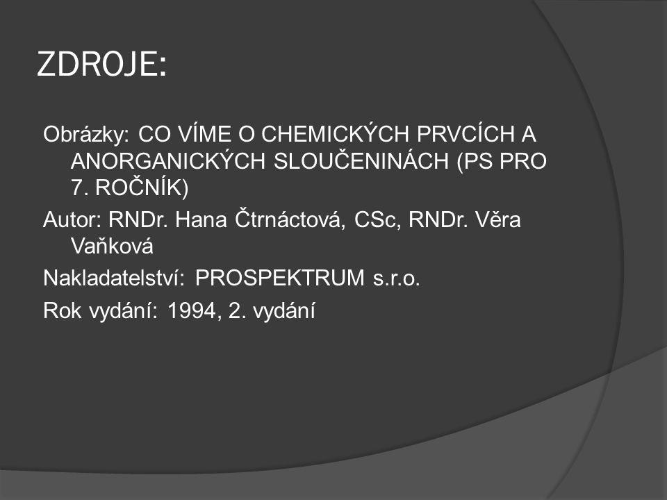 ZDROJE: Obrázky: CO VÍME O CHEMICKÝCH PRVCÍCH A ANORGANICKÝCH SLOUČENINÁCH (PS PRO 7. ROČNÍK) Autor: RNDr. Hana Čtrnáctová, CSc, RNDr. Věra Vaňková Na