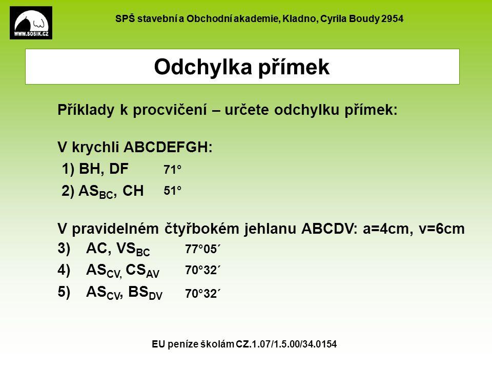SPŠ stavební a Obchodní akademie, Kladno, Cyrila Boudy 2954 EU peníze školám CZ.1.07/1.5.00/34.0154 Určete odchylku přímek BH, DF v krychli ABCDEFGH: přímky jsou různoběžné leží v jedné rovině BFHD A B C D E F GH A B C D H F   Odchylka přímek – řešení 1.
