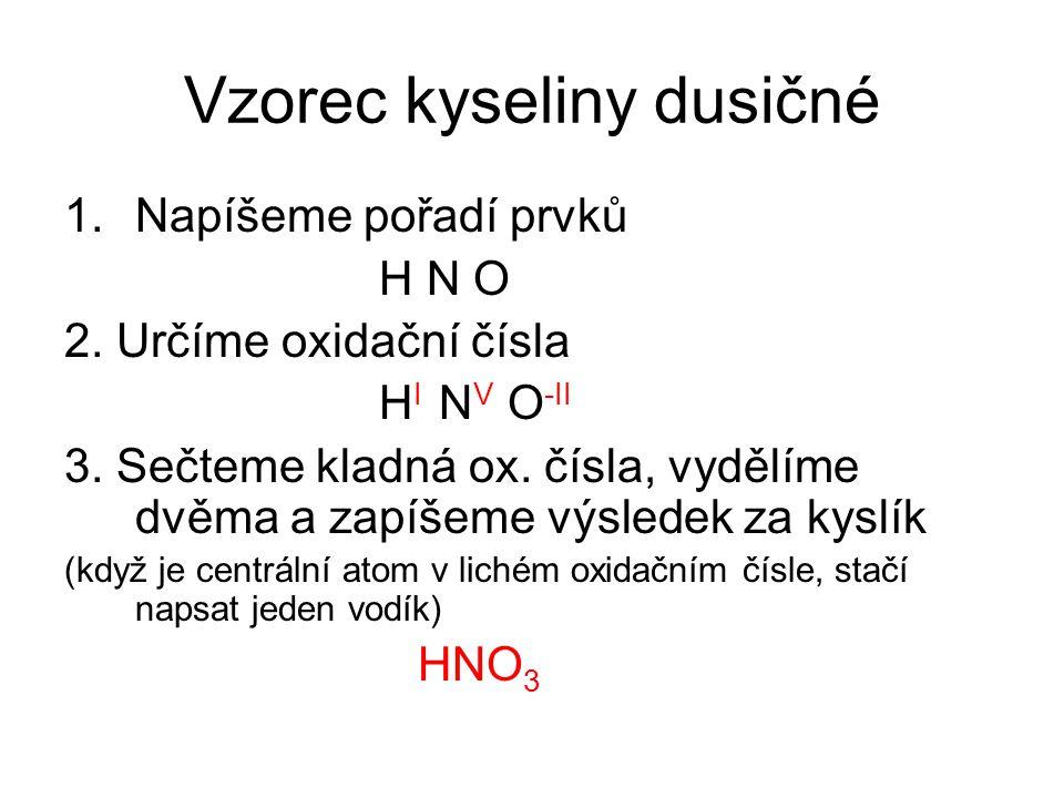 Vzorec kyseliny dusičné 1.Napíšeme pořadí prvků H N O 2. Určíme oxidační čísla H I N V O -II 3. Sečteme kladná ox. čísla, vydělíme dvěma a zapíšeme vý