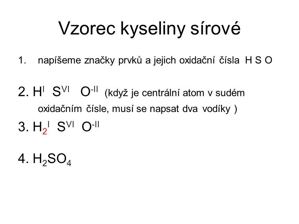 Vzorec kyseliny sírové 1.napíšeme značky prvků a jejich oxidační čísla H S O 2. H I S VI O -II (když je centrální atom v sudém oxidačním čísle, musí s