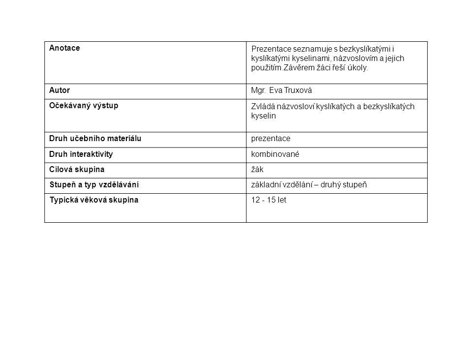 AnotacePrezentace seznamuje s bezkyslíkatými i kyslíkatými kyselinami, názvoslovím a jejich použitím.Závěrem žáci řeší úkoly. AutorMgr. Eva Truxová Oč