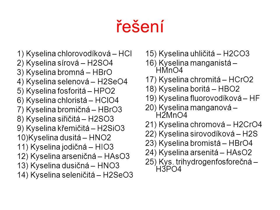 řešení 1) Kyselina chlorovodíková – HCl 2) Kyselina sírová – H2SO4 3) Kyselina bromná – HBrO 4) Kyselina selenová – H2SeO4 5) Kyselina fosforitá – HPO
