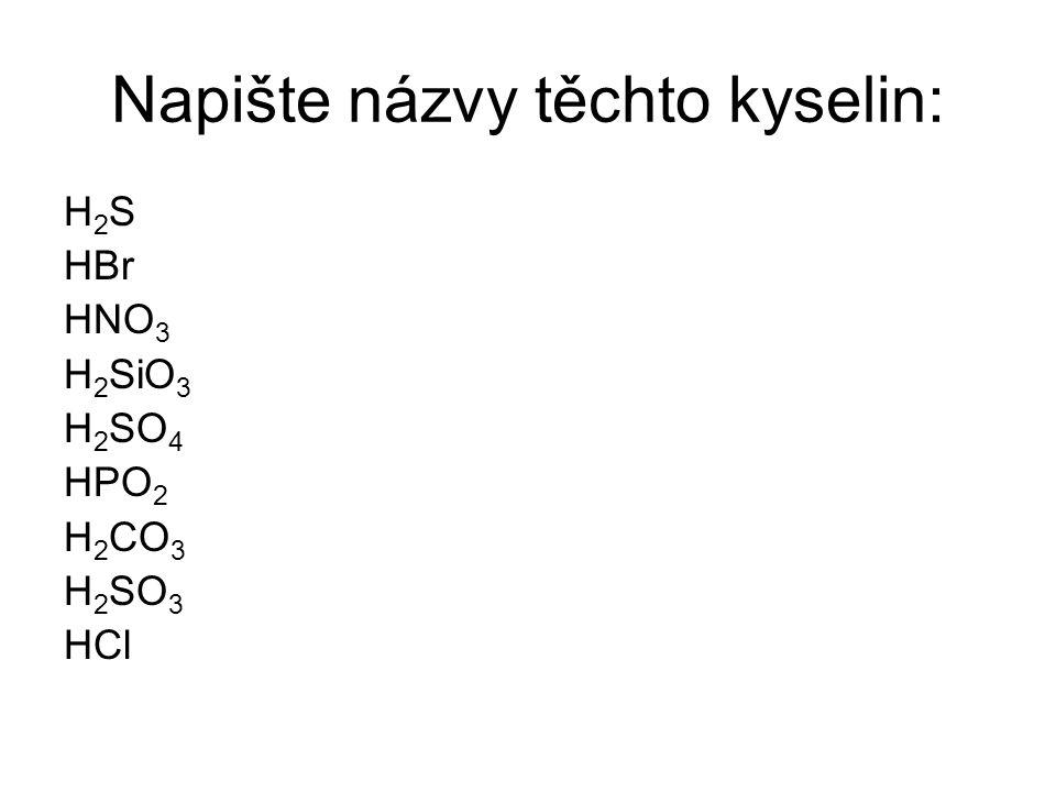 Napište názvy těchto kyselin: H 2 S HBr HNO 3 H 2 SiO 3 H 2 SO 4 HPO 2 H 2 CO 3 H 2 SO 3 HCl