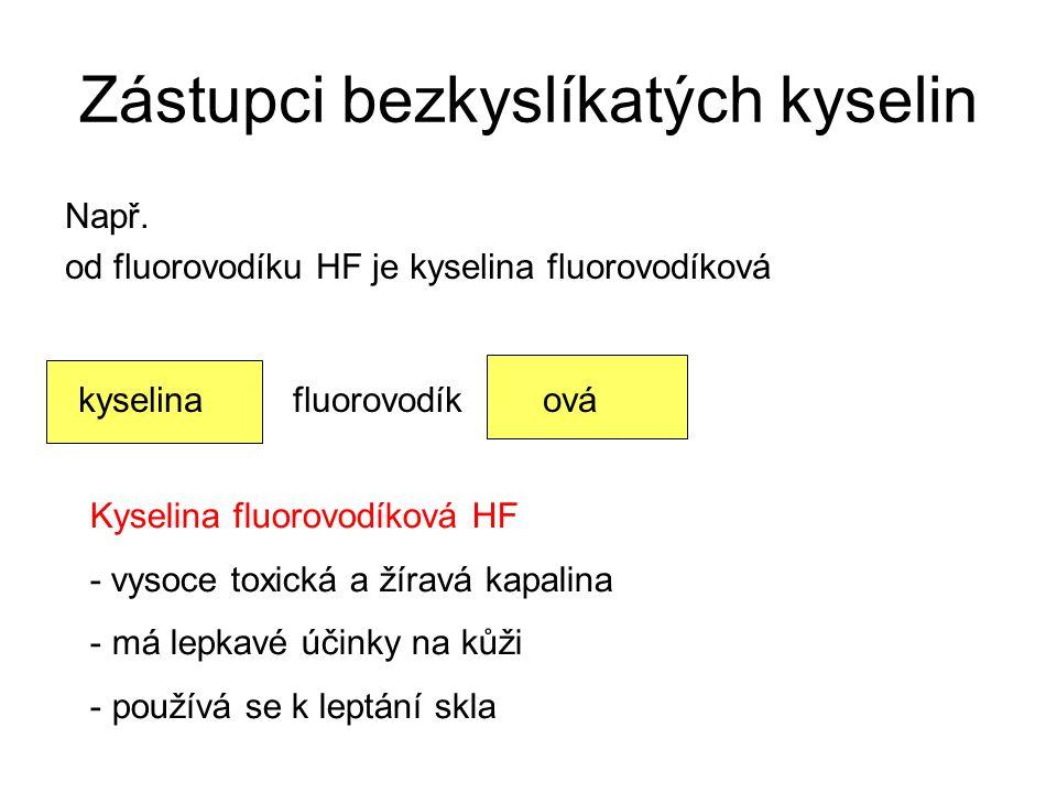 Zástupci bezkyslíkatých kyselin Např. od fluorovodíku HF je kyselina fluorovodíková kyselina fluorovodík ová Kyselina fluorovodíková HF - vysoce toxic