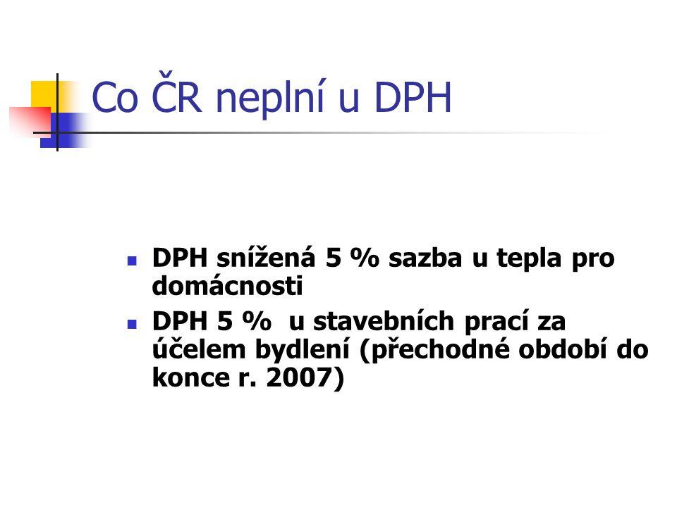 Co ČR neplní u DPH DPH snížená 5 % sazba u tepla pro domácnosti DPH 5 % u stavebních prací za účelem bydlení (přechodné období do konce r.