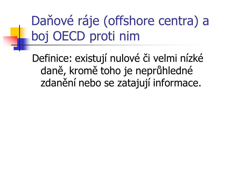 Daňové ráje (offshore centra) a boj OECD proti nim Definice: existují nulové či velmi nízké daně, kromě toho je neprůhledné zdanění nebo se zatajují informace.