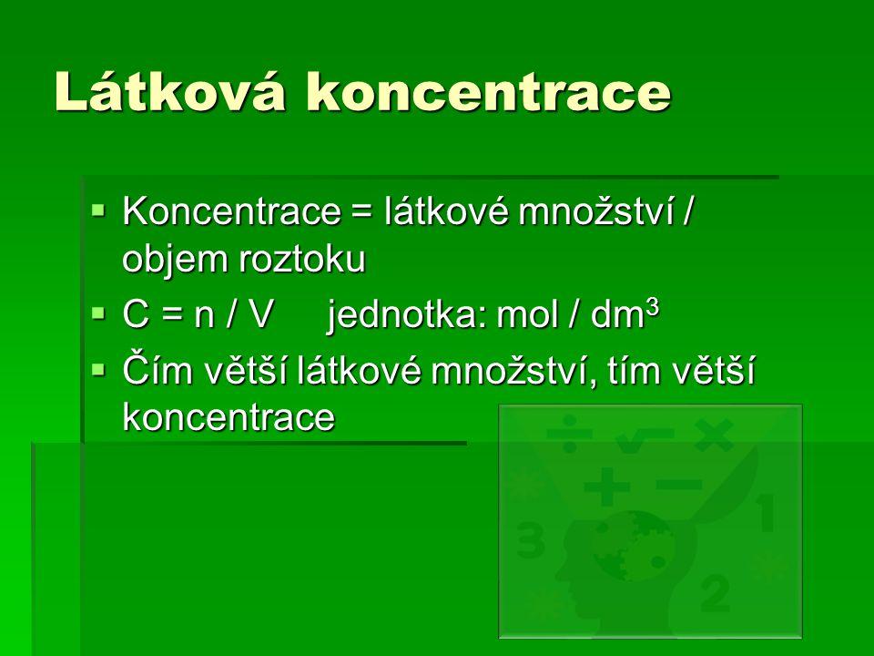 Látková koncentrace  Koncentrace = látkové množství / objem roztoku  C = n / V jednotka: mol / dm 3  Čím větší látkové množství, tím větší koncentrace