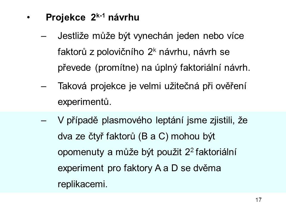 17 Projekce 2 k-1 návrhu –Jestliže může být vynechán jeden nebo více faktorů z polovičního 2 k návrhu, návrh se převede (promítne) na úplný faktoriáln