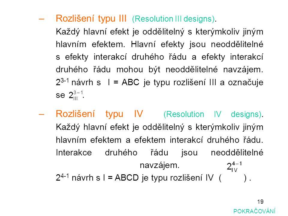 19 –Rozlišení typu III (Resolution III designs). Každý hlavní efekt je oddělitelný s kterýmkoliv jiným hlavním efektem. Hlavní efekty jsou neoddělitel