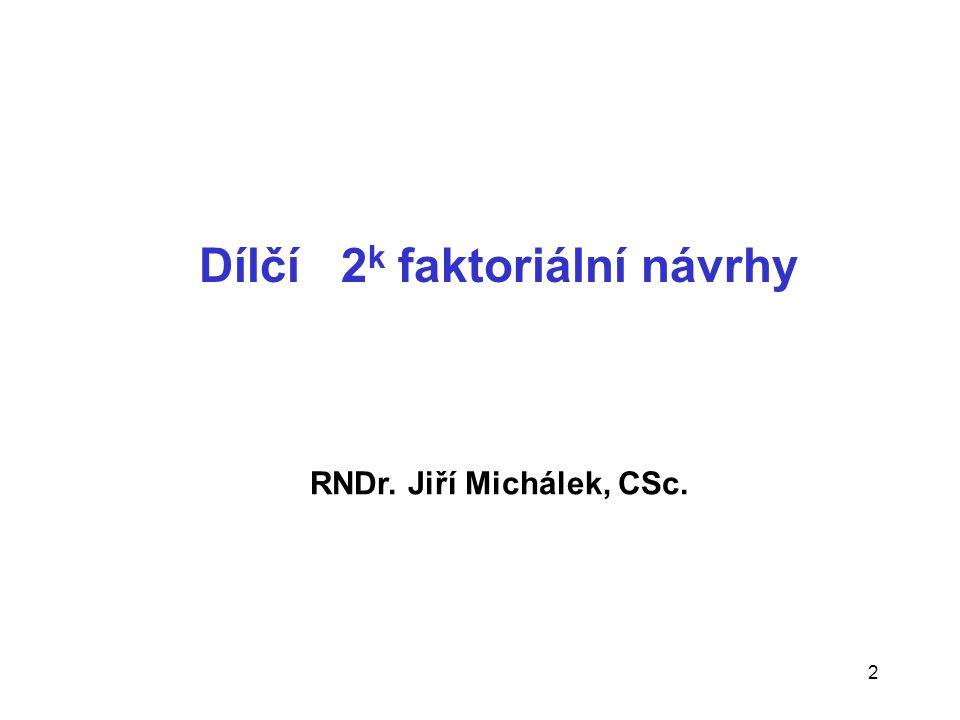 2 Dílčí 2 k faktoriální návrhy RNDr. Jiří Michálek, CSc.