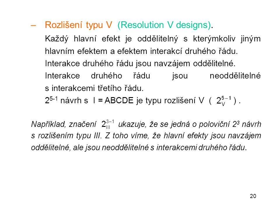 20 – Rozlišení typu V (Resolution V designs). Každý hlavní efekt je oddělitelný s kterýmkoliv jiným hlavním efektem a efektem interakcí druhého řádu.