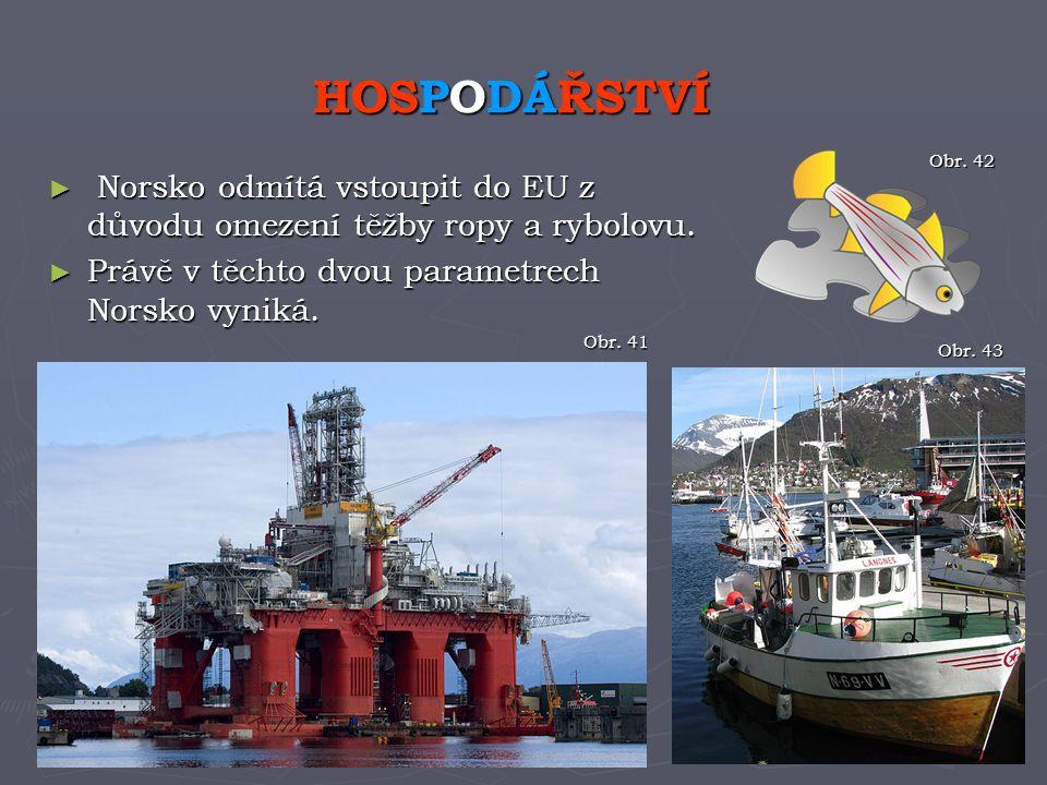 ► Norsko odmítá vstoupit do EU z důvodu omezení těžby ropy a rybolovu. ► Právě v těchto dvou parametrech Norsko vyniká. HOSPODÁŘSTVÍ Obr. 41 Obr. 42 O