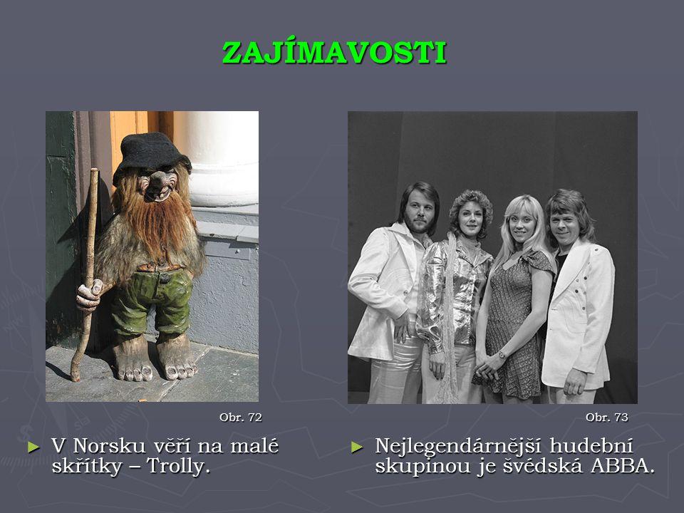 ► Nejlegendárnější hudební skupinou je švédská ABBA. ZAJÍMAVOSTI Obr. 72 Obr. 73 ► V Norsku věří na malé skřítky – Trolly.