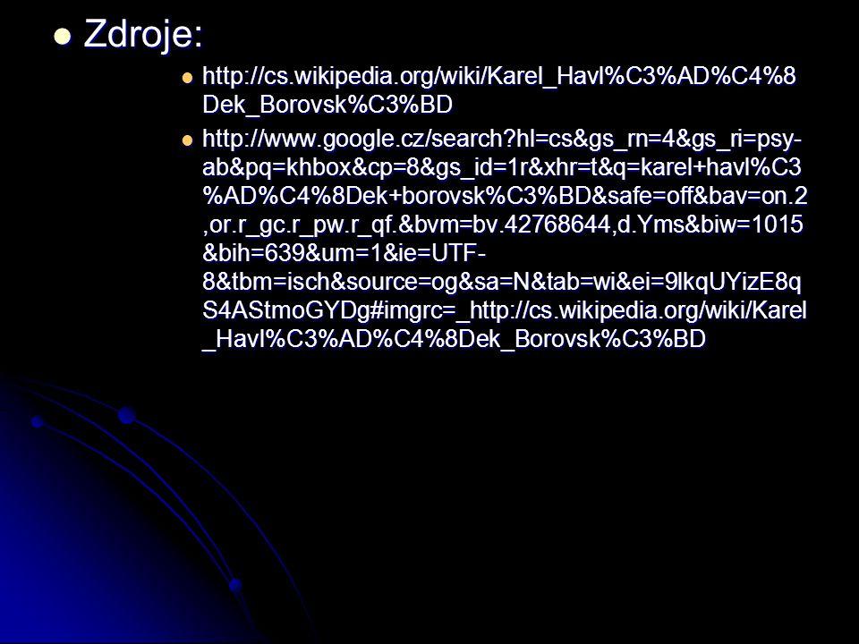 Zdroje: Zdroje: http://cs.wikipedia.org/wiki/Karel_Havl%C3%AD%C4%8 Dek_Borovsk%C3%BD http://cs.wikipedia.org/wiki/Karel_Havl%C3%AD%C4%8 Dek_Borovsk%C3%BD http://www.google.cz/search hl=cs&gs_rn=4&gs_ri=psy- ab&pq=khbox&cp=8&gs_id=1r&xhr=t&q=karel+havl%C3 %AD%C4%8Dek+borovsk%C3%BD&safe=off&bav=on.2,or.r_gc.r_pw.r_qf.&bvm=bv.42768644,d.Yms&biw=1015 &bih=639&um=1&ie=UTF- 8&tbm=isch&source=og&sa=N&tab=wi&ei=9lkqUYizE8q S4AStmoGYDg#imgrc=_http://cs.wikipedia.org/wiki/Karel _Havl%C3%AD%C4%8Dek_Borovsk%C3%BD http://www.google.cz/search hl=cs&gs_rn=4&gs_ri=psy- ab&pq=khbox&cp=8&gs_id=1r&xhr=t&q=karel+havl%C3 %AD%C4%8Dek+borovsk%C3%BD&safe=off&bav=on.2,or.r_gc.r_pw.r_qf.&bvm=bv.42768644,d.Yms&biw=1015 &bih=639&um=1&ie=UTF- 8&tbm=isch&source=og&sa=N&tab=wi&ei=9lkqUYizE8q S4AStmoGYDg#imgrc=_http://cs.wikipedia.org/wiki/Karel _Havl%C3%AD%C4%8Dek_Borovsk%C3%BD