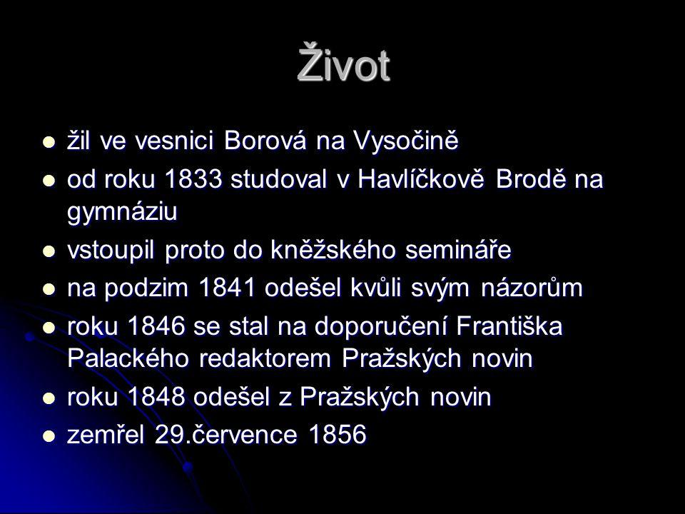 Život žil ve vesnici Borová na Vysočině žil ve vesnici Borová na Vysočině od roku 1833 studoval v Havlíčkově Brodě na gymnáziu od roku 1833 studoval v Havlíčkově Brodě na gymnáziu vstoupil proto do kněžského semináře vstoupil proto do kněžského semináře na podzim 1841 odešel kvůli svým názorům na podzim 1841 odešel kvůli svým názorům roku 1846 se stal na doporučení Františka Palackého redaktorem Pražských novin roku 1846 se stal na doporučení Františka Palackého redaktorem Pražských novin roku 1848 odešel z Pražských novin roku 1848 odešel z Pražských novin zemřel 29.července 1856 zemřel 29.července 1856