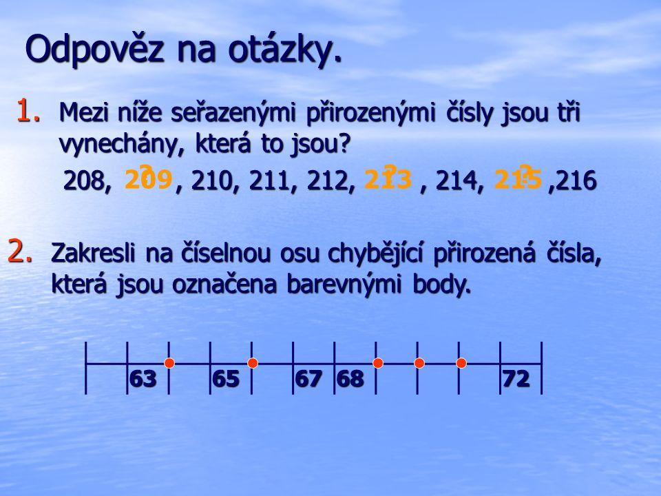 Odpověz na otázky. 1. Mezi níže seřazenými přirozenými čísly jsou tři vynechány, která to jsou? 208,, 210, 211, 212,, 214,,216 208,, 210, 211, 212,, 2