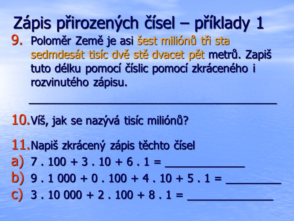 Zápis přirozených čísel – příklady 1 9. Poloměr Země je asi šest miliónů tři sta sedmdesát tisíc dvě stě dvacet pět metrů. Zapiš tuto délku pomocí čís
