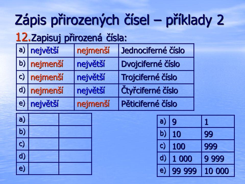 Zápis přirozených čísel – příklady 2 12. Zapisuj přirozená čísla: a)91 b)1099 c)100999 d) 1 000 9 999 e) 99 999 10 000 a)největšínejmenší Jednociferné