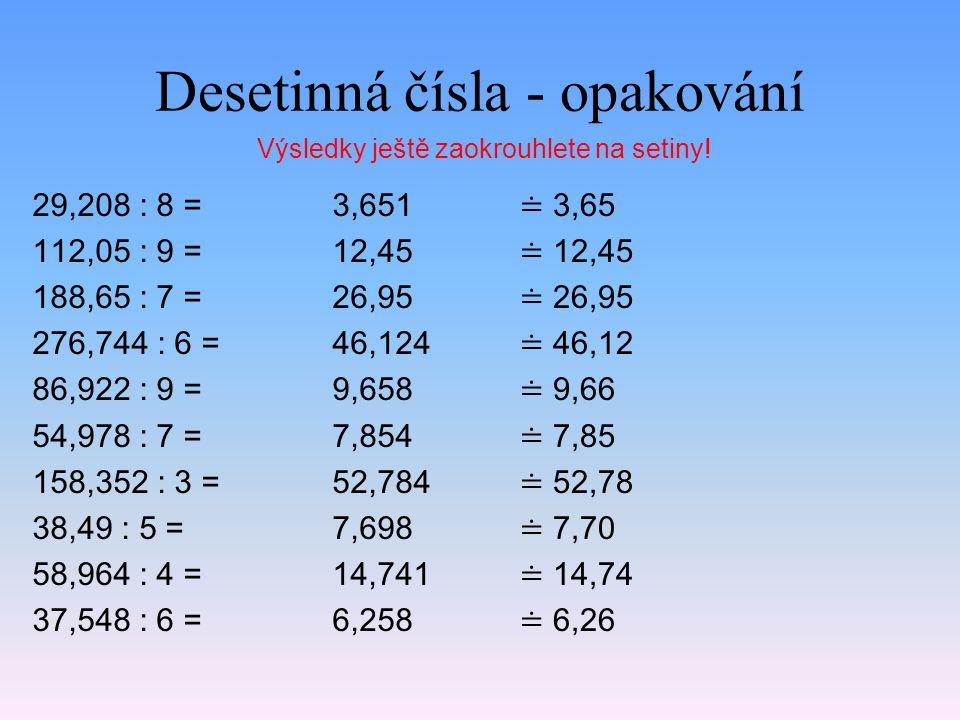 Desetinná čísla - opakování 29,208 : 8 = 112,05 : 9 = 188,65 : 7 = 276,744 : 6 = 86,922 : 9 = 54,978 : 7 = 158,352 : 3 = 38,49 : 5 = 58,964 : 4 = 37,548 : 6 = 3,651 12,45 26,95 46,124 9,658 7,854 52,784 7,698 14,741 6,258 Výsledky ještě zaokrouhlete na setiny.