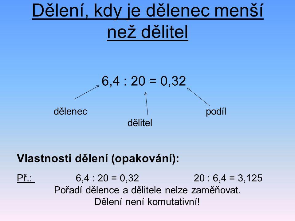 Dělení, kdy je dělenec menší než dělitel 6,4 : 20 = 0,32 Př.: 6,4 : 20 = 0,3220 : 6,4 = 3,125 Pořadí dělence a dělitele nelze zaměňovat. Dělení není k