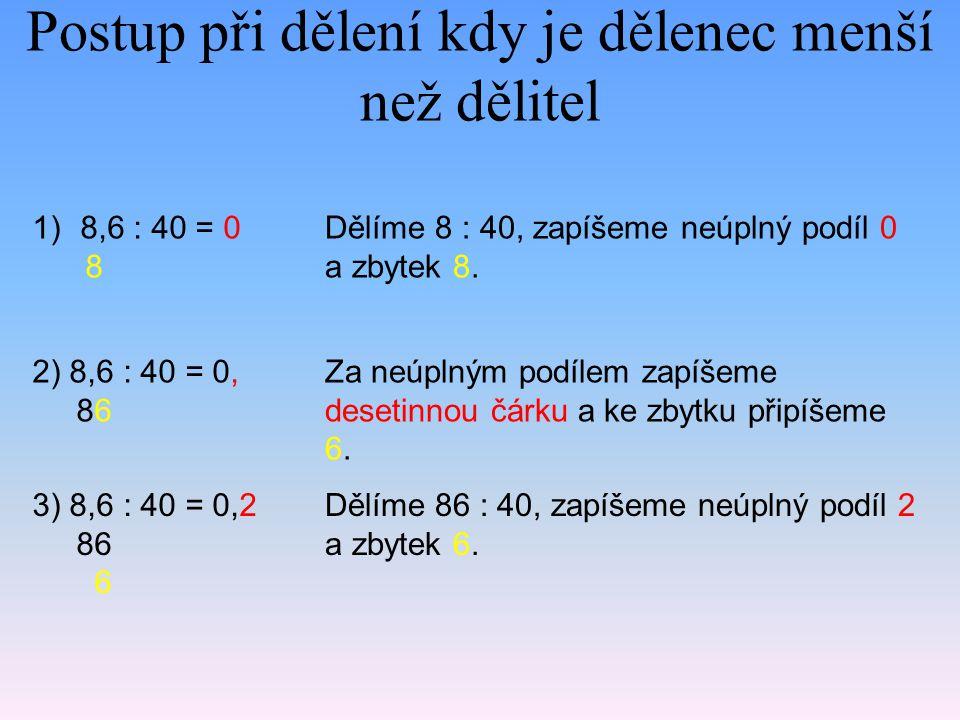 Postup při dělení kdy je dělenec menší než dělitel 1)8,6 : 40 = 0 8 Dělíme 8 : 40, zapíšeme neúplný podíl 0 a zbytek 8. 2) 8,6 : 40 = 0, 86 Za neúplný
