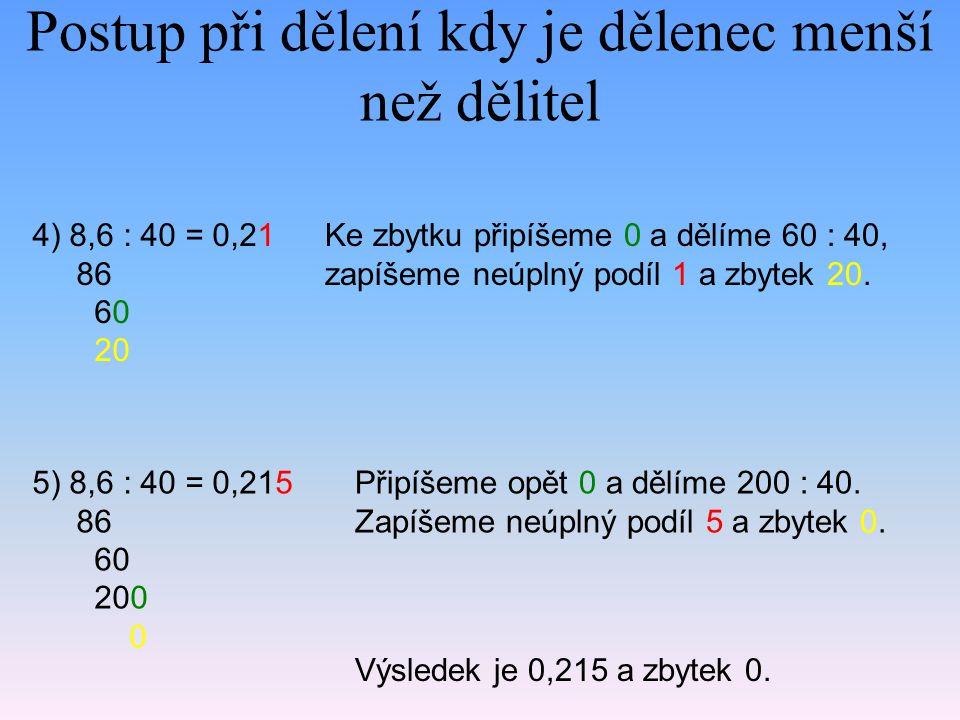 Postup při dělení kdy je dělenec menší než dělitel 4) 8,6 : 40 = 0,21 86 60 20 Ke zbytku připíšeme 0 a dělíme 60 : 40, zapíšeme neúplný podíl 1 a zbytek 20.