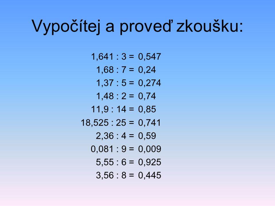Vypočítej a proveď zkoušku: 1,641 : 3 = 1,68 : 7 = 1,37 : 5 = 1,48 : 2 = 11,9 : 14 = 18,525 : 25 = 2,36 : 4 = 0,081 : 9 = 5,55 : 6 = 3,56 : 8 = 0,547