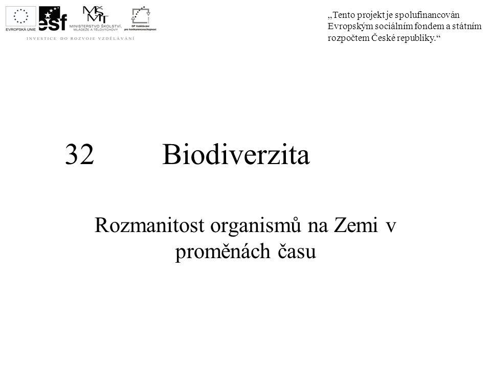 """32 Biodiverzita Rozmanitost organismů na Zemi v proměnách času """"Tento projekt je spolufinancován Evropským sociálním fondem a státním rozpočtem České"""