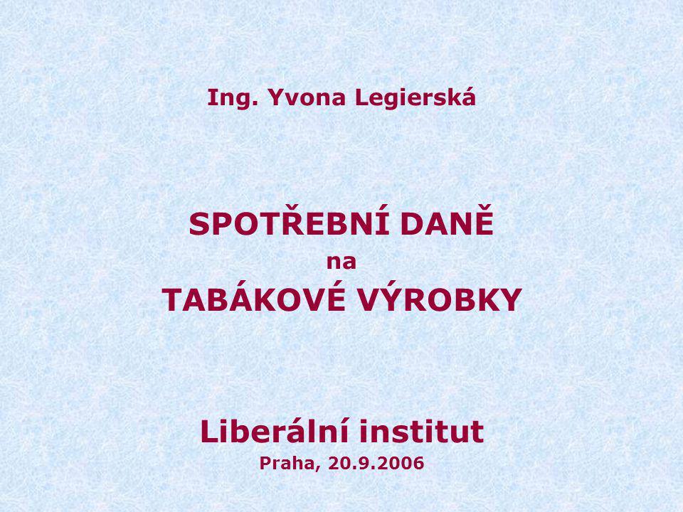 Ing. Yvona Legierská SPOTŘEBNÍ DANĚ na TABÁKOVÉ VÝROBKY Liberální institut Praha, 20.9.2006