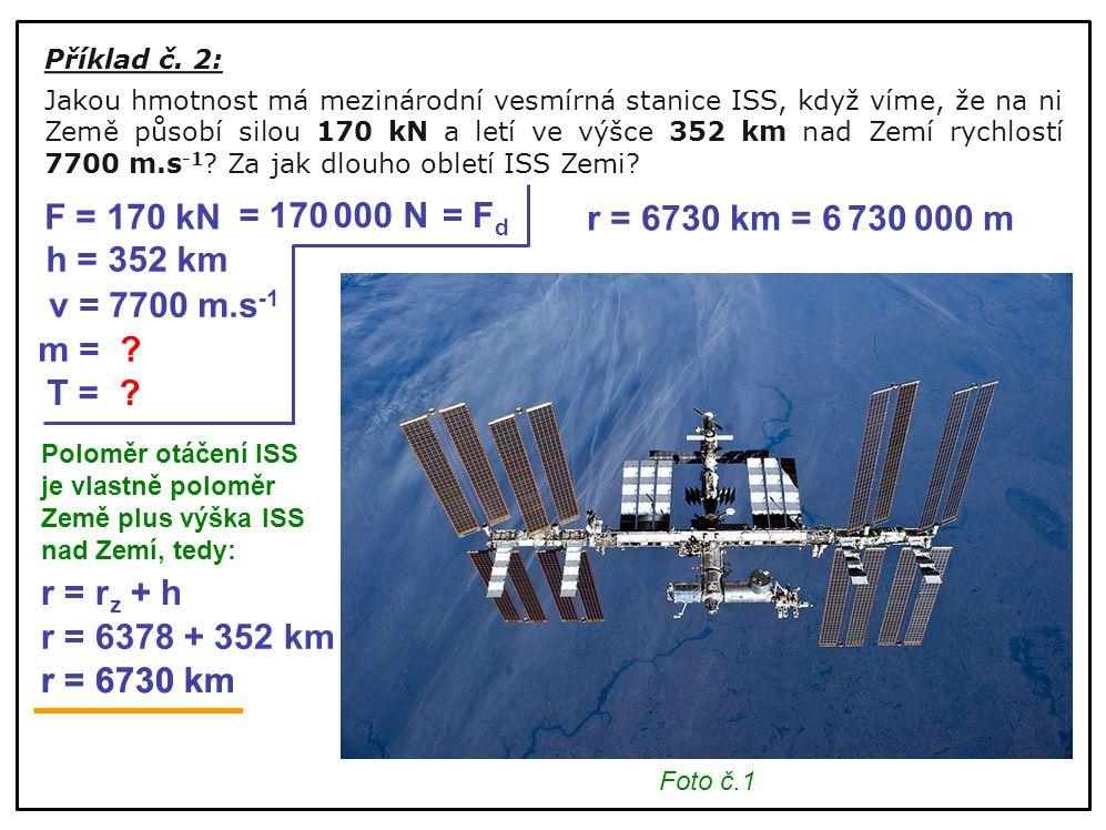 r = 6730 km = F d Příklad č. 2: Jakou hmotnost má mezinárodní vesmírná stanice ISS, když víme, že na ni Země působí silou 170 kN a letí ve výšce 352 k
