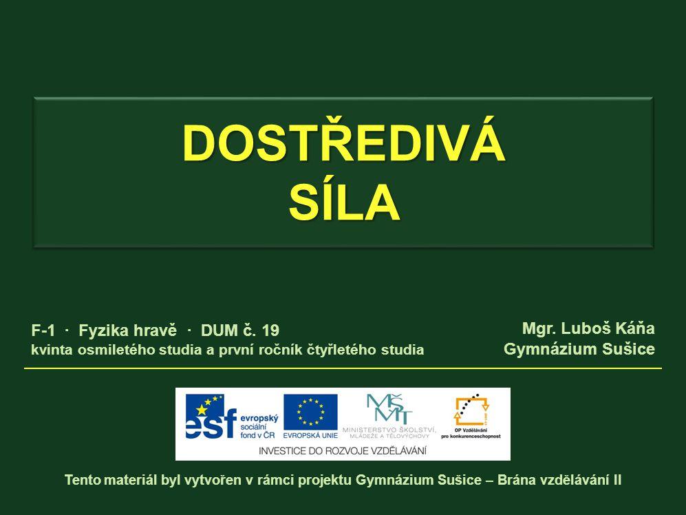 DOSTŘEDIVÁ SÍLA Tento materiál byl vytvořen v rámci projektu Gymnázium Sušice – Brána vzdělávání II Mgr.