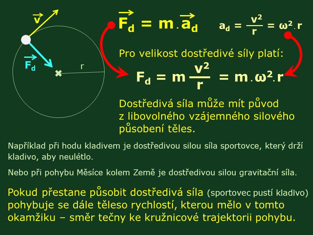 F d = m. a d v FdFd r a d = = ω 2. r v2 rv2 r Pro velikost dostředivé síly platí: F d = m = m.