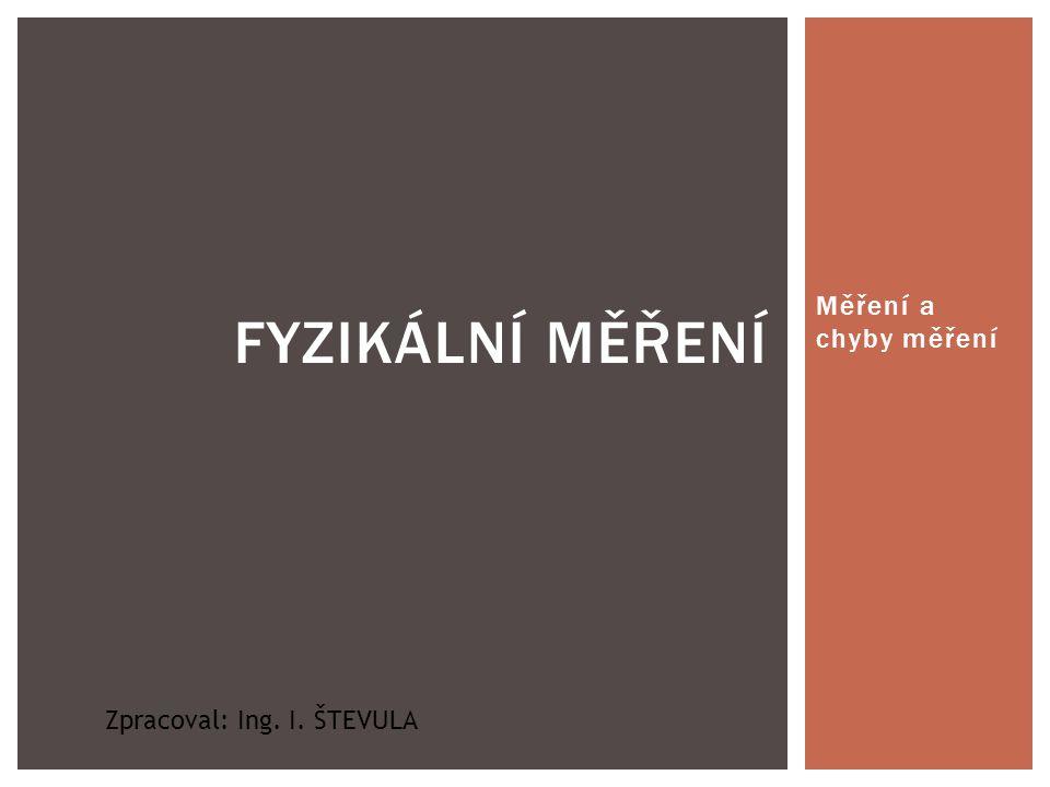 Měření a chyby měření FYZIKÁLNÍ MĚŘENÍ Zpracoval: Ing. I. ŠTEVULA