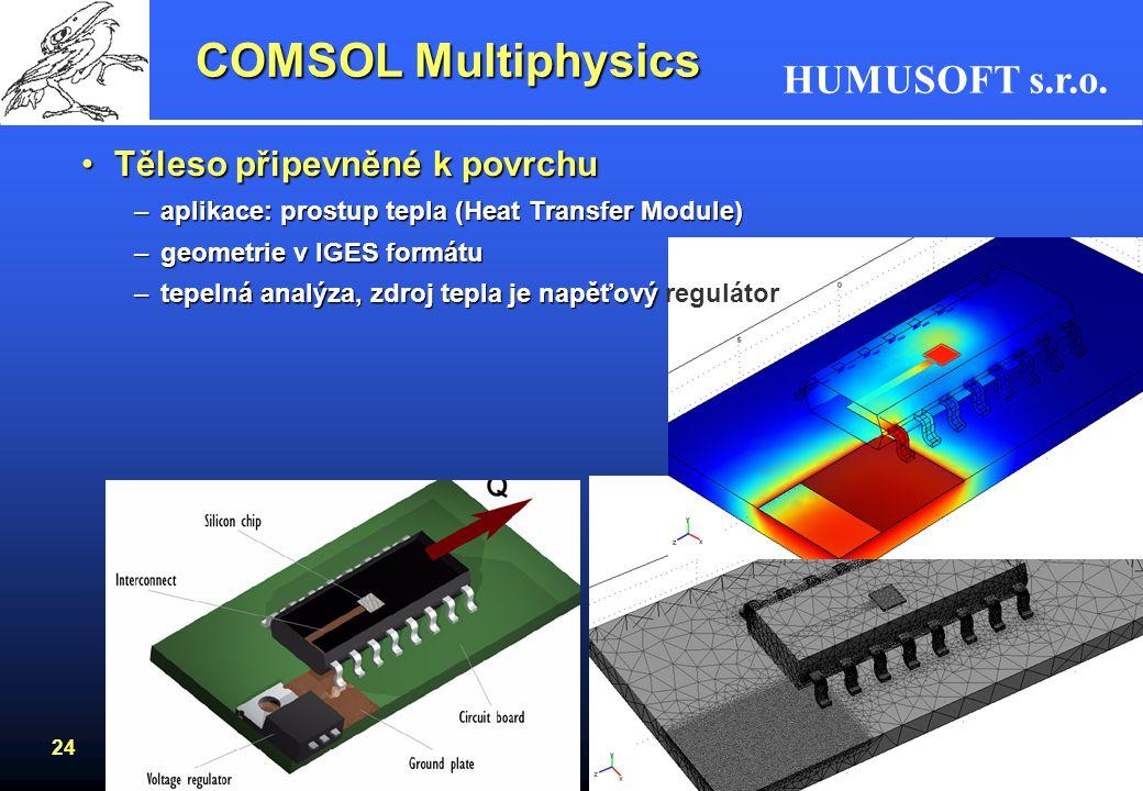 HUMUSOFT s.r.o. 24 COMSOL Multiphysics Těleso připevněné k povrchuTěleso připevněné k povrchu –aplikace: prostup tepla (Heat Transfer Module) –geometr
