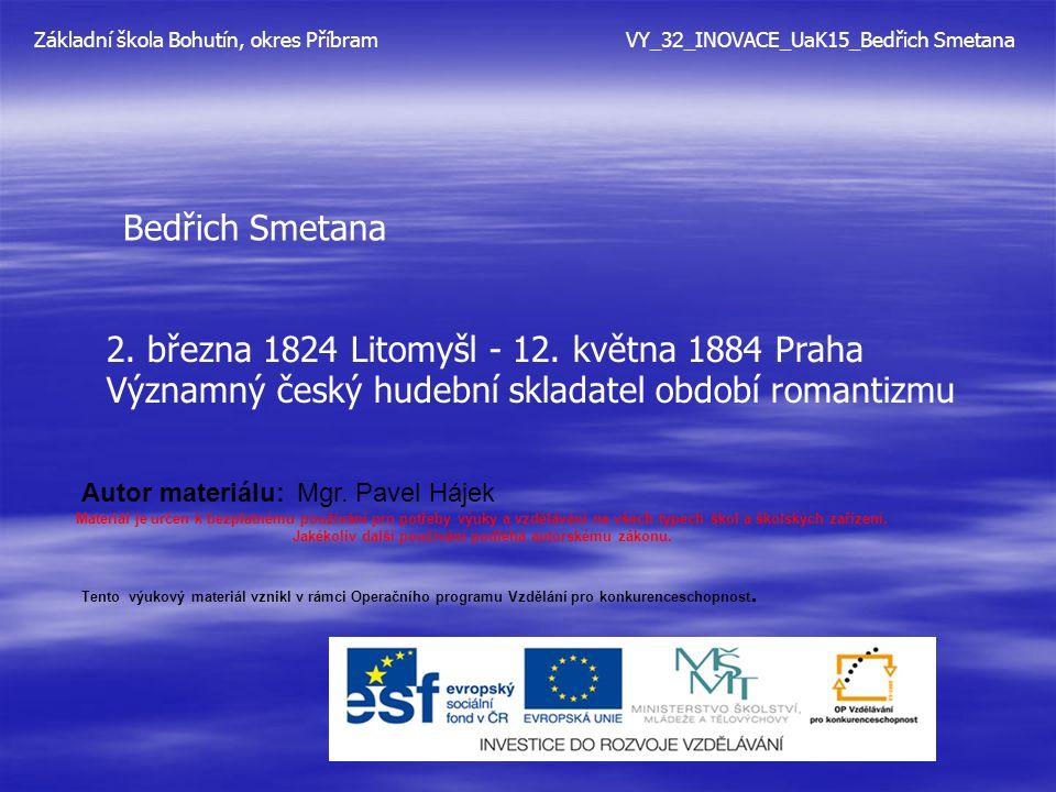 Bedřich Smetana 2. března 1824 Litomyšl - 12. května 1884 Praha Významný český hudební skladatel období romantizmu Základní škola Bohutín, okres Příbr