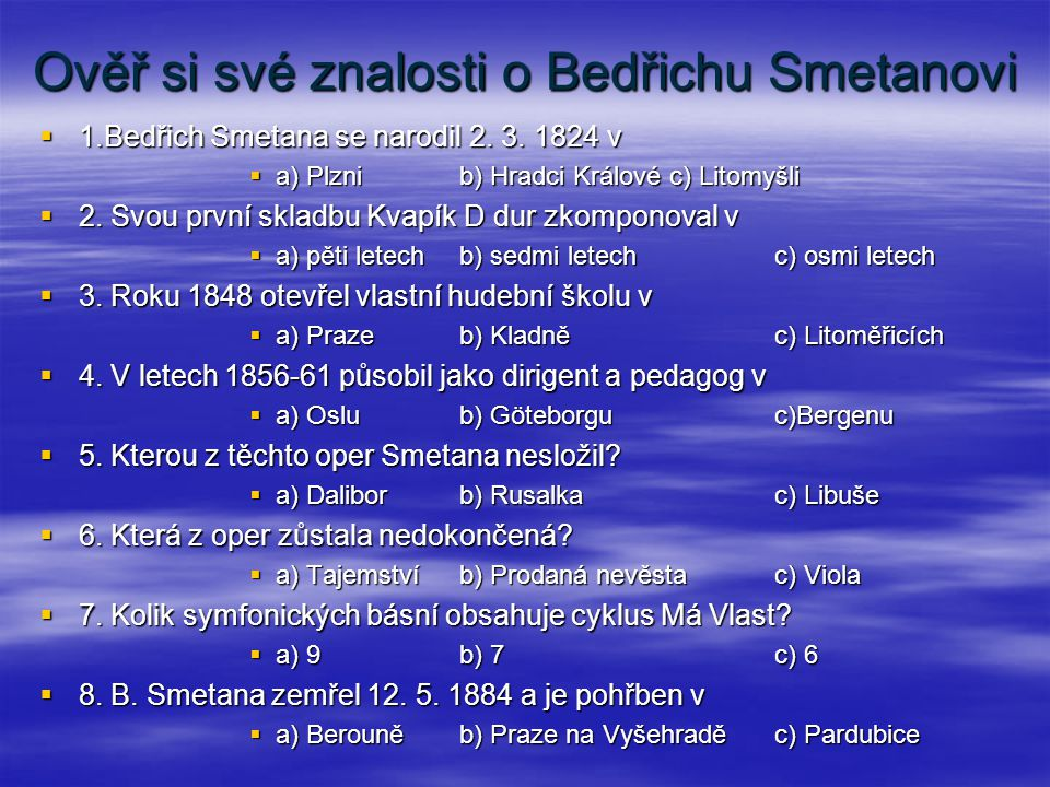 Ověř si své znalosti o Bedřichu Smetanovi  1.Bedřich Smetana se narodil 2. 3. 1824 v  a) Plznib) Hradci Královéc) Litomyšli  2. Svou první skladbu