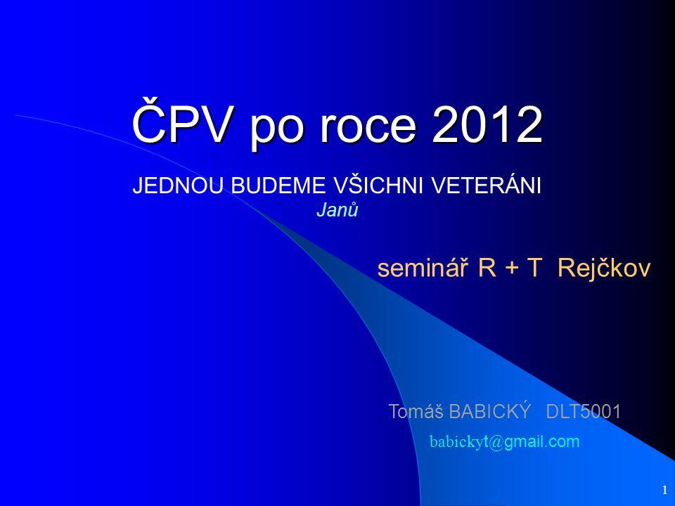 1 ČPV po roce 2012 seminář R + T Rejčkov Tomáš BABICKÝ DLT5001 babicky t @ gmail.com JEDNOU BUDEME VŠICHNI VETERÁNI Janů