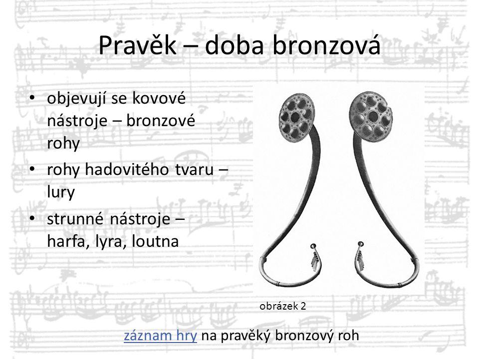 Pravěk – doba bronzová objevují se kovové nástroje – bronzové rohy rohy hadovitého tvaru – lury strunné nástroje – harfa, lyra, loutna obrázek 2 zázna