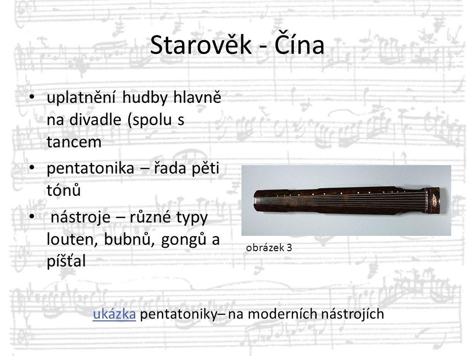 Starověk - Čína uplatnění hudby hlavně na divadle (spolu s tancem pentatonika – řada pěti tónů nástroje – různé typy louten, bubnů, gongů a píšťal uká