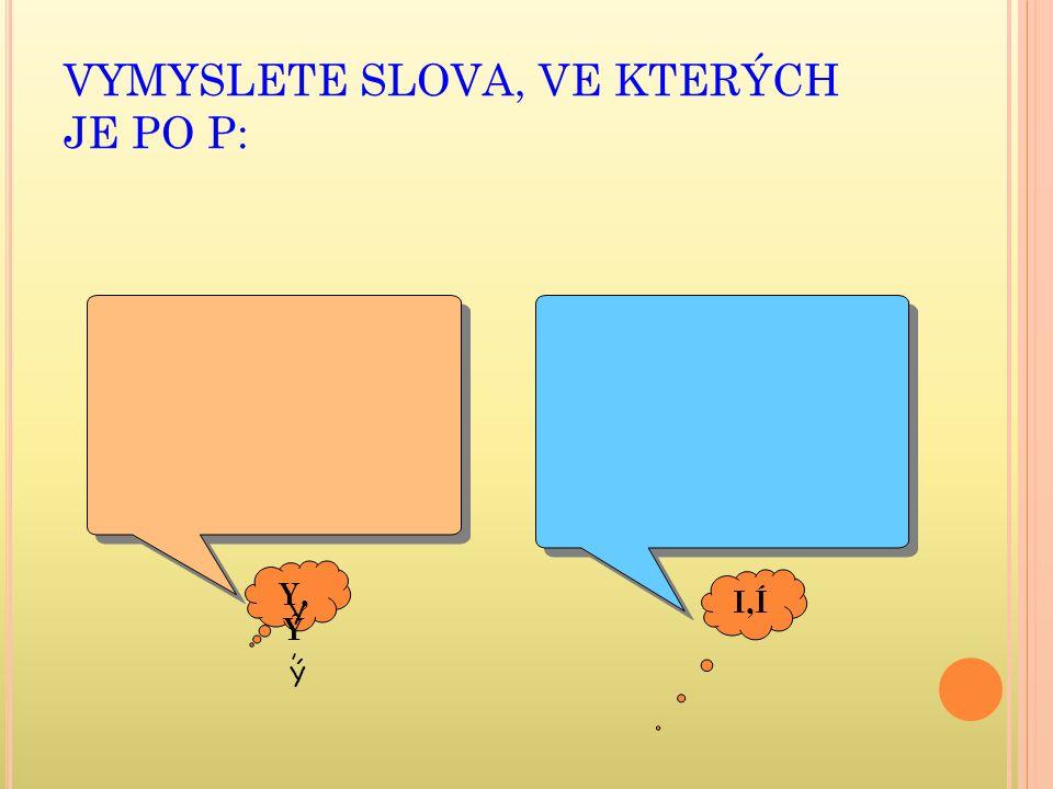 VYMYSLETE SLOVA, VE KTERÝCH JE PO P: Y, Ý I,Í Y,ÝY,Ý
