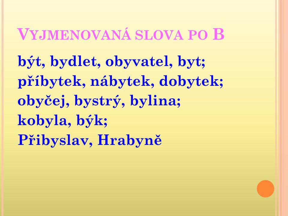 V YJMENOVANÁ SLOVA PO B být, bydlet, obyvatel, byt; příbytek, nábytek, dobytek; obyčej, bystrý, bylina; kobyla, býk; Přibyslav, Hrabyně
