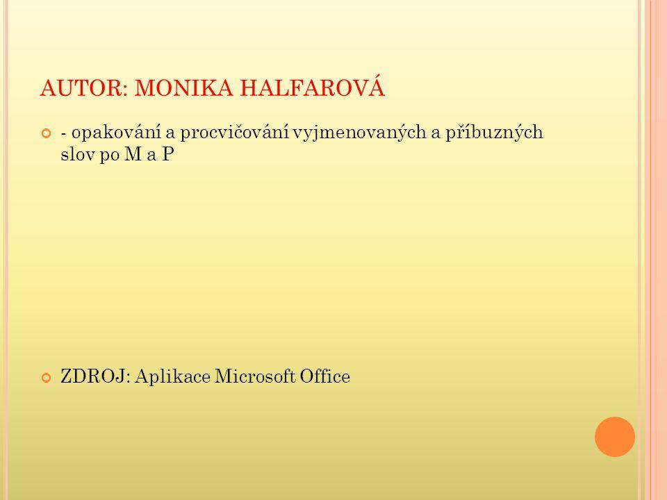AUTOR: MONIKA HALFAROVÁ - opakování a procvičování vyjmenovaných a příbuzných slov po M a P ZDROJ: Aplikace Microsoft Office